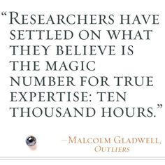 """""""Researchers have settled on what they believe is the magic number for true expertise: Ten thousand hours."""" – Malcolm Gladwell #quotes #inspiration #outliers"""