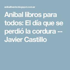 Anibal libros para todos: El día que se perdió la cordura -- Javier Castillo