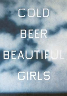 Ed Ruscha  Cold Beer Beautiful Girls (1993)  Ruscha applies an anonymous typeface, and an idyllic image of a cloudy summer's day, the low horizon applies a dream-like, almost wistful quality to the sentiment carried in the text.