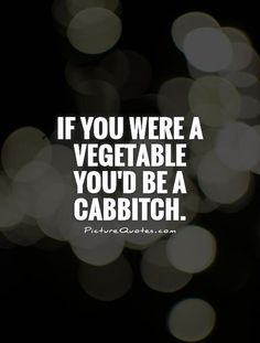If you were a vegetable you'd be a cabBITCH. Bitch quotes on PictureQuotes.com.   LOL