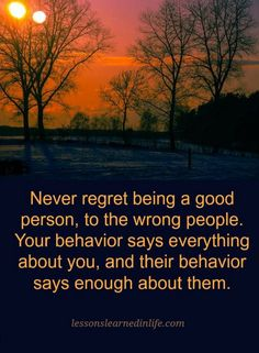 Quotes Never regret being a good person, to the wrong people. Your behavior says everything about you, and their behavior says enough about them.