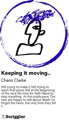 Keeping it moving.. by Chaos Clarke https://scriggler.com/detailPost/story/45467 Still trying to make it Still trying to reach that place Still at the beginning of the race No time for faith Need to stop travelling  At this snails pace The new are happy to talk about death So forget the news, the only time they tell t...