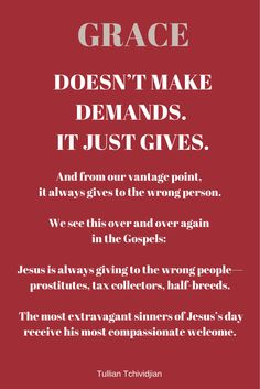 """""""Grace doesn't make demands. It just gives. And from our vantage point, it always gives to the wrong person. We see this over and over again in the Gospels: Jesus is always giving to the wrong people—prostitutes, tax collectors, half-breeds. The most extravagant sinners of Jesus's day receive his most compassionate welcome."""" -Tullian Tchividjian Quote  #Grace #God #Christianity #Church"""