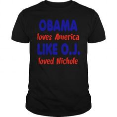 Obama Loves America Like O.J. Loved Nichole T-Shirt LIMITED TIME ONLY. ORDER NOW if you like, Item Not Sold Anywhere Else. Amazing for you or gift for your family members and your friends. Thank you! #obama