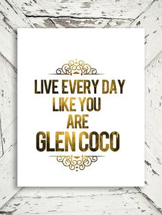 Mean Girls Quote - Live Everyday Like You Are Glen Coco - Mean Girls, Humor, Funny,  Gold Decor- 8x10 Print