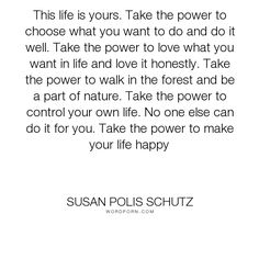 """Susan Polis Schutz - """"This life is yours. Take the power to choose what you want to do and do it well...."""". life, inspirational, happiness, honesty, nature, power, forest, love"""