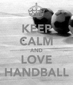 KEEP CALM and LOVE HANDBALL!! Definitely gonna follow this quote!