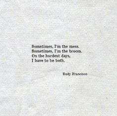 Sometimes, I'm the mess. Sometimes, I'm the broom. On the hardest days, I have to be both.  ~ Rudy Francisco ~