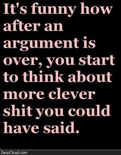Sometimes I want to re start the argument just so I can say what I think I need to.