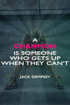 A champion is someone who gets up when they can't.