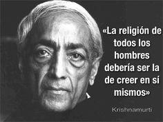 ... La religión de todos los hombres deberían ser creer en sí mismos. Krishnamurti.