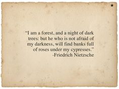 """... he who is not afraid of my darkness, will find banks full of roses under my cypresses"" -Friedrich Nietzsche"