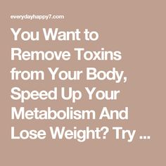 You Want to Remove Toxins from Your Body, Speed Up Your Metabolism And Lose Weight? Try This Simple and Powerful Recipe and See Amazing Results in 72 Hours! - Everyday Happy Magazine