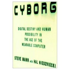 Mann, Steve. 2001. Cyborg : Digital destiny and human possibility in the age of the wearable computer. Toronto: Doubleday Canada.