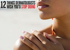 12 Things Dermatologists Wish You'd Stop Doing