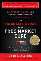 The Financial Crisis and the Free Market Cure: Why Pure Capitalism is the World Economy's Only Hope, by John A. Allison