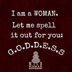 I am a WOMAN. Let me spell it out for you: G.O.D.D.E.S.S.. Pinned by WILD WOMAN SISTERHOOD® •