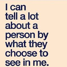 """I can tell a lot about a person by what they choose to see in me."" ~unknown"