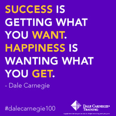 """""""Success is getting what you want.  Happiness is wanting what you get."""" - Dale Carnegie"""