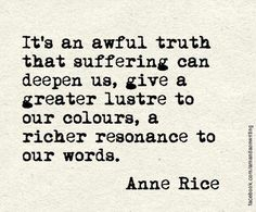 """It's an awful truth that suffering can deepen us, give a greater lustre to our colours, a richer resonance to our words. That is if it doesn't destroy us ..."""" - Anne RIce, Queen of the Damned #book #quotes"""