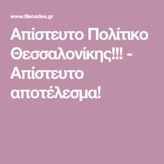Aπίστευτο Πολίτικο Θεσσαλονίκης!!! - Απίστευτο αποτέλεσμα!