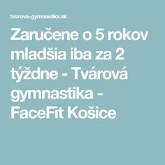 Zaručene o 5 rokov mladšia iba za 2 týždne - Tvárová gymnastika - FaceFit Košice Beauty Detox, Health, Health Care, Salud