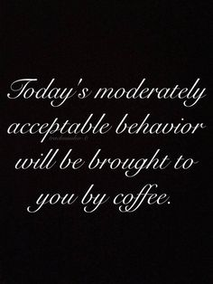 Today's moderately acceptable behavior will be brought to you by coffee