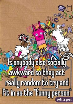 """""""Is anybody else socially awkward so they act really random to try and fit in as the """"funny person"""""""""""