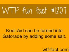 You can turn Kool-Aid into Gatorade by just adding some salt. (source) MORE OF WTF FACTS are coming HERE animals and weird facts ONLY