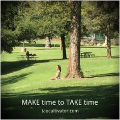 Make time to take time  http://taocultivator.com/