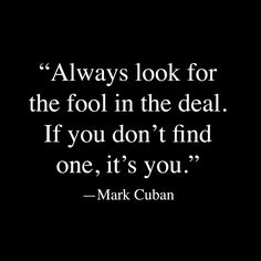 Always look for the fool in the deal. If you don't find one, it's you. ~ Mark Cuban  #entrepreneur #quote