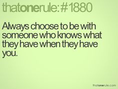 Always choose to be with someone who knows what they have when they have you.