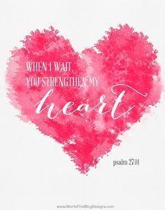 When I wait you strengthen my heart......psalm 27:14