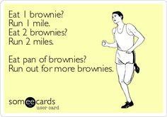 Eat 1 brownie? Run 1 mile. Eat 2 brownies? Run 2 miles. Eat pan of brownies? Run out for more brownies. Humor, fitness, lol, funny ecards.