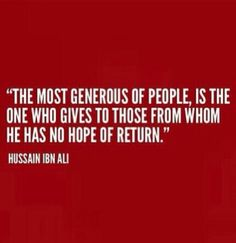 """The most generous of people is the one who gives to those from whom he has no hope of return."""