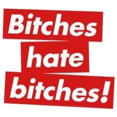 bitches hate bitches.