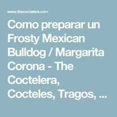 Como preparar un Frosty Mexican Bulldog / Margarita Corona - The Coctelera, Cocteles, Tragos, Recetas, Videos, Instrucciones