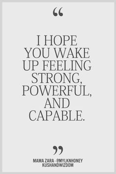 I Hope You Wake Up Feeling Strong, Powerful Capable