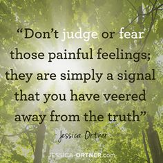 Don't judge or fear those painful feelings; they are simply a signal that you have veered away from the truth - Jessica Ortner Mafia, The Tapping Solution, Eft Tapping, Body Confidence, Negative Emotions, Don't Judge, Motivation, Inspire Me, Wise Words