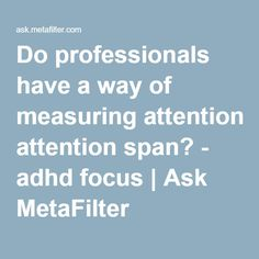 Do professionals have a way of measuring attention span? - adhd focus   Ask MetaFilter