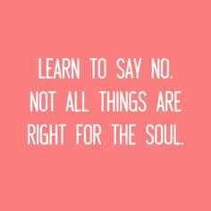 """""""Learn to say no. Not all things are right for the soul."""" -Short Quotes"""