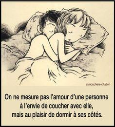 Dormir à ses côtés On ne mesure pas l'amour d'une personne à l'envie de coucher avec elle, mais au plaisir de dormir à ses côtés.                                                                                                                                                                                 Plus