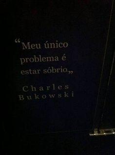 Meu único problema é estar sóbrio. Charles Bukowski