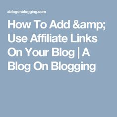 How To Add & Use Affiliate Links On Your Blog | A Blog On Blogging