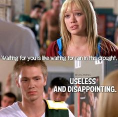 A Cinderella Story, best line ever! I seriously hope to say this to someone one day lol