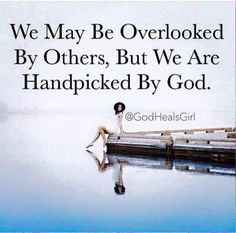 We may be overlooked by ohers, but we are handpicked by God.