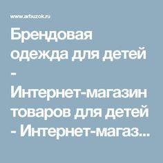 Брендовая одежда для детей - Интернет-магазин товаров для детей - Интернет-магазины Москвы - Интернет-магазины. Каталог товаров. Скидки. Распродажа - Каталог товаров. Цены, скидки, распродажи