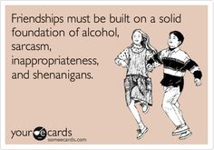 Friendships must be built on a solid foundation of alcohol, sarcasm, inappropriateness, and shenanigans. Source: Someecards