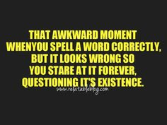I do this ALL the time...then, the longer I look at it, the more wrong it looks, then I start thinking about how awkward it SOUNDS in my head...then, I have to delete it and come up with a completely different word.