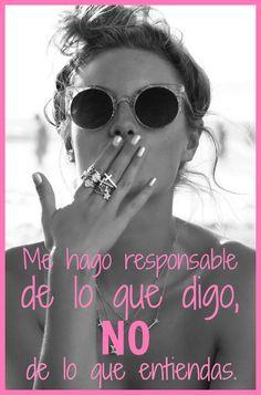 #Frases Me hago responsable de lo que digo, NO de lo que entiendas.